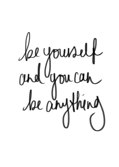 Quote of the week - Be yourself and you can be anything